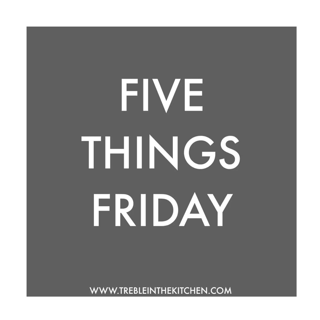 Five Things Friday from Treble in the Kitchen
