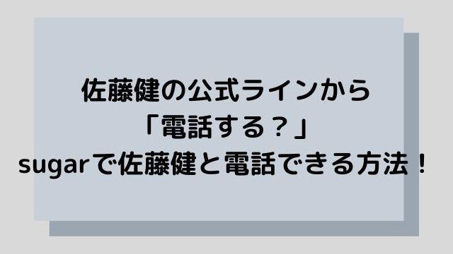 佐藤健の公式ラインから「電話する?」sugarで佐藤健と電話できる方法!