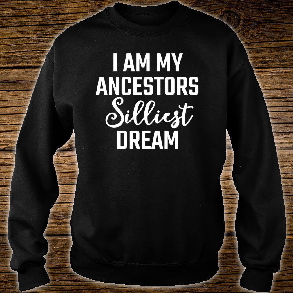 I am my ancestors silliest dream Shirt sweater