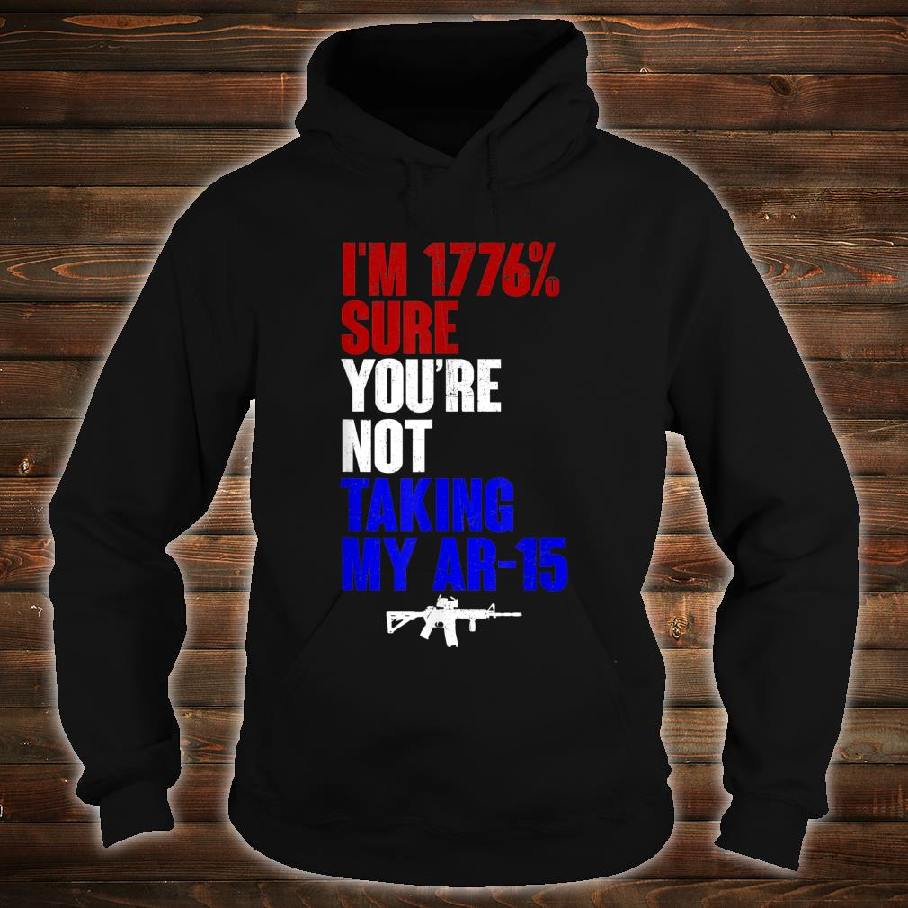 My Ar-15 I'm 1776% Sure You're Not Taking Shirt hoodie