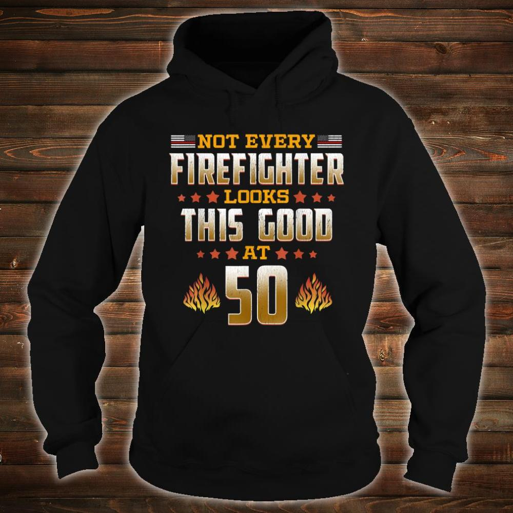 Not Every Firefighter Looks Thsi Good at 50 Shirt hoodie