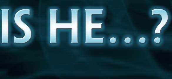 Is He…..?