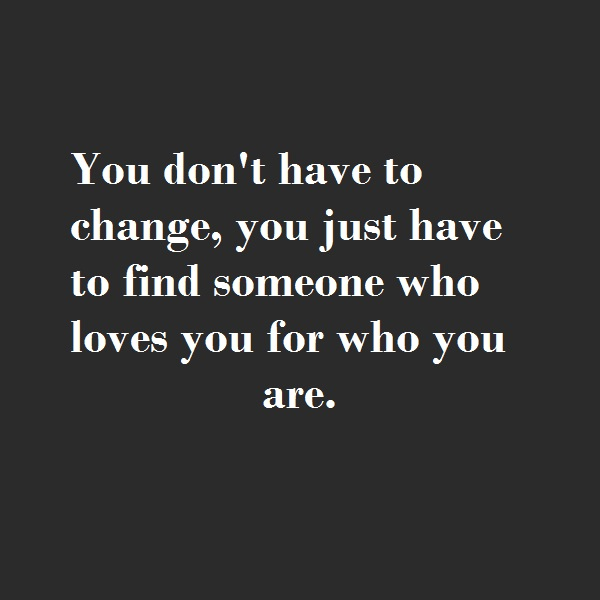 You don't have to change, you just have to find someone who loves you for who you are.