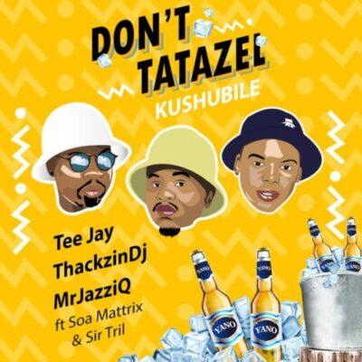 Tee Jay, Mr JazziQ & ThackzinDJ ft Soa mattrix & Sir Trill - Don't Tatazel (Kushubile)