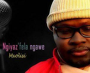 Mxolisi Ngiyaz'fela Ngawe MP3 Download
