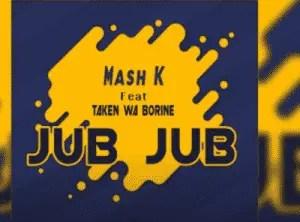 Mash K – Jub Jub Ft. Taken wabo Rinee