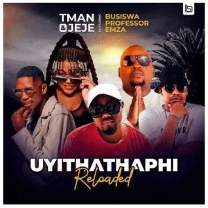 T Man & Jeje – Uyithathaphi Reloaded Ft. Busiswa, Professor & Emza Download Mp3