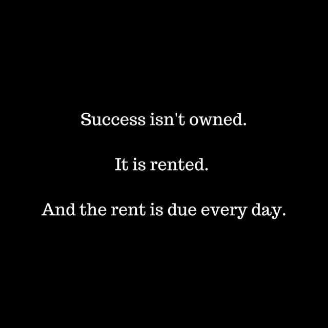 Success isn't owned. It is rented. And (1)