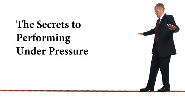 The Secrets to Performing Under Pressure
