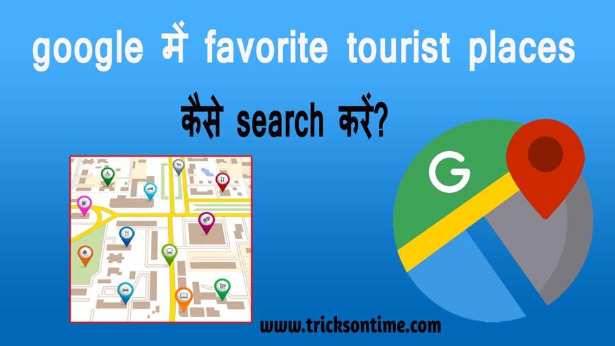 google में favorite tourist places कैसे search करें?