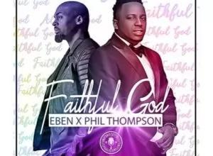 Faithful God – Eben Ft. Phil Thompson (Lyrics and Mp3)