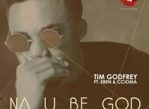 Na You Be God – Tim Godfrey Ft Eben, Ccioma (Lyrics & Mp3)