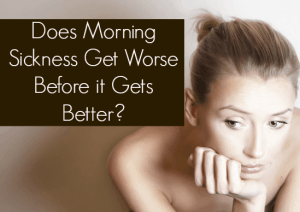 Does Morning Sickness Get Worse Before it Gets Better?