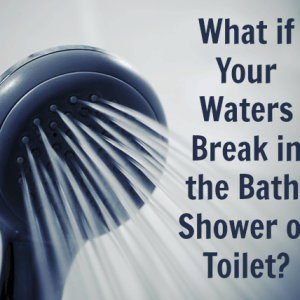 What happens if my waters break in the bath, shower or toilet?