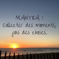 MANTRA _collecter des moments,pas des choses.