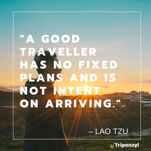 """A good traveller has no fixed plans and is not intent on arriving."" – Lao Tzu"