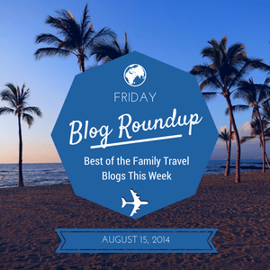 Friday Blog Roundup: The Best of the Family Travel Blogs, August 15, 2014