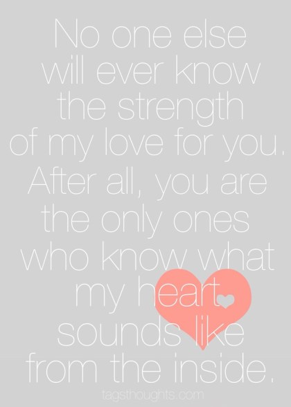 no one else will ever know the strength of my love for you. after all, you are the only ones who know what my heart sounds like from the inside.