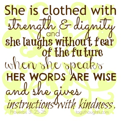 Proverbs 31 25-26; She is clothed with strength & dignity and she laughs without fear of the future when she speaks her words are wise and she gives instructions with kindness