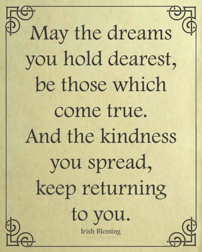 """Free Printable: An Irish Blessing. """"May the dreams you hold dearest, be those which come true. And the kindness you spread, keep returning to you."""""""