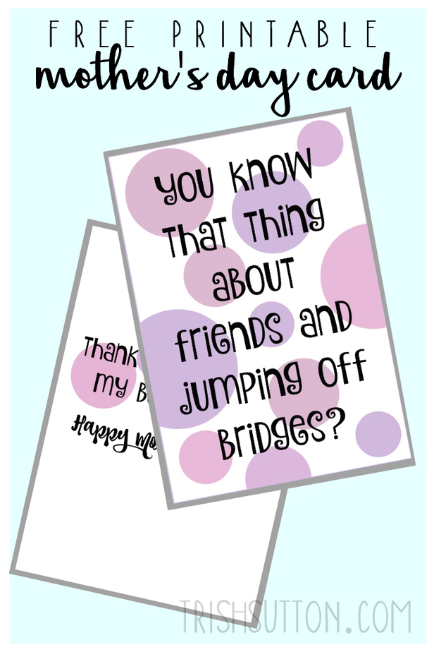If your friends jumped off a bridge, would you jump too? Free Printable: Mother's Day Card