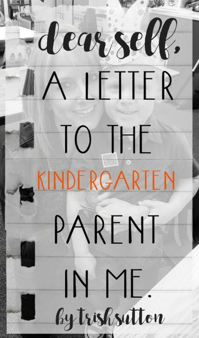 Dear Self; A Letter To The Kindergarten Parent In Me. By Trish Sutton
