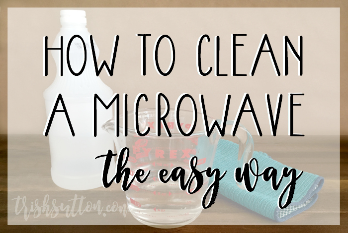 How To Clean A Microwave (The Easy Way) TrishSutton.com