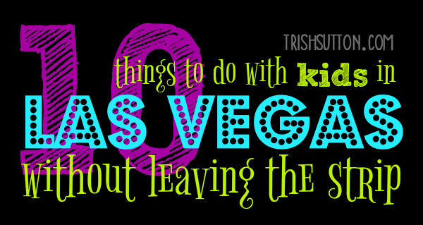 Ten Things To Do With Kids In Las Vegas Without Leaving The Strip, TrishSutton.com