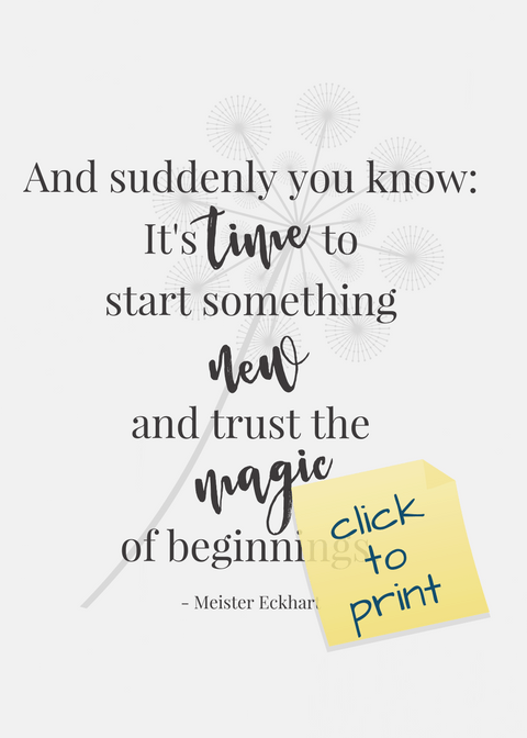 """Happy New Year! """"And suddenly you know: It's time to start something new and trust the magic of beginnings."""" - Meister Eckhart; 3 Free Frameable Printables, TrishSutton.com"""