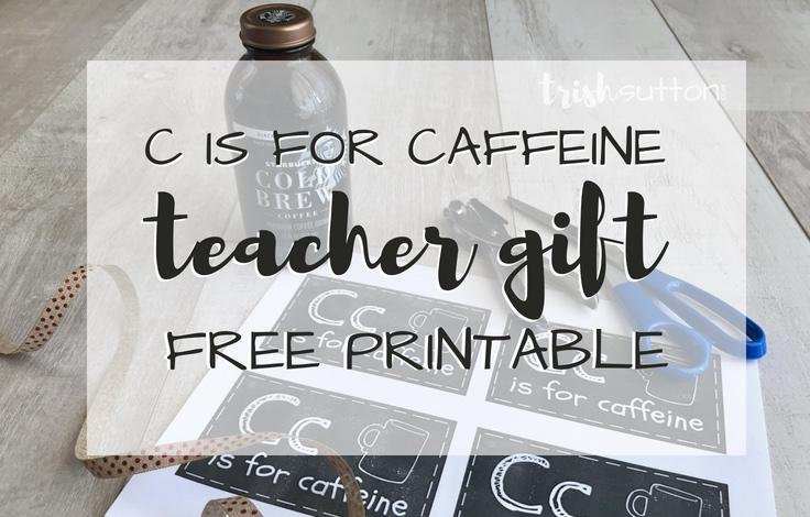 Teacher Gift | C is for Caffeine Free Printable Gift for Teachers, TrishSutton.com