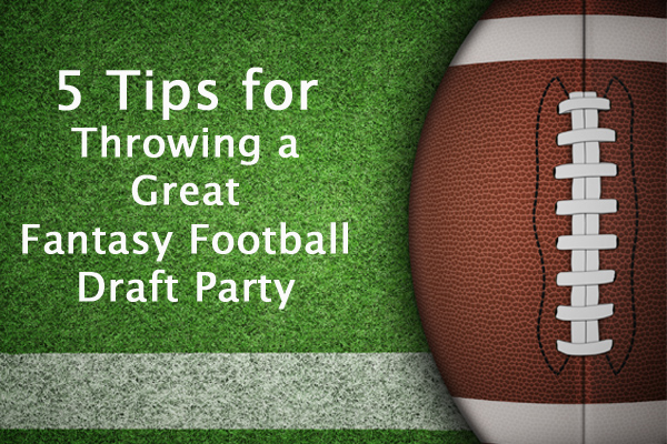 5 Tips for Throwing a Great Fantasy Football Draft Party