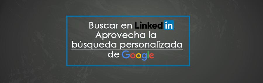 Buscar en LinkedIn: aprovecha la búsqueda personalizada de Google