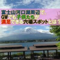 富士山河口湖周辺で、GWでも子供たちが満足できる穴場スポットとは?