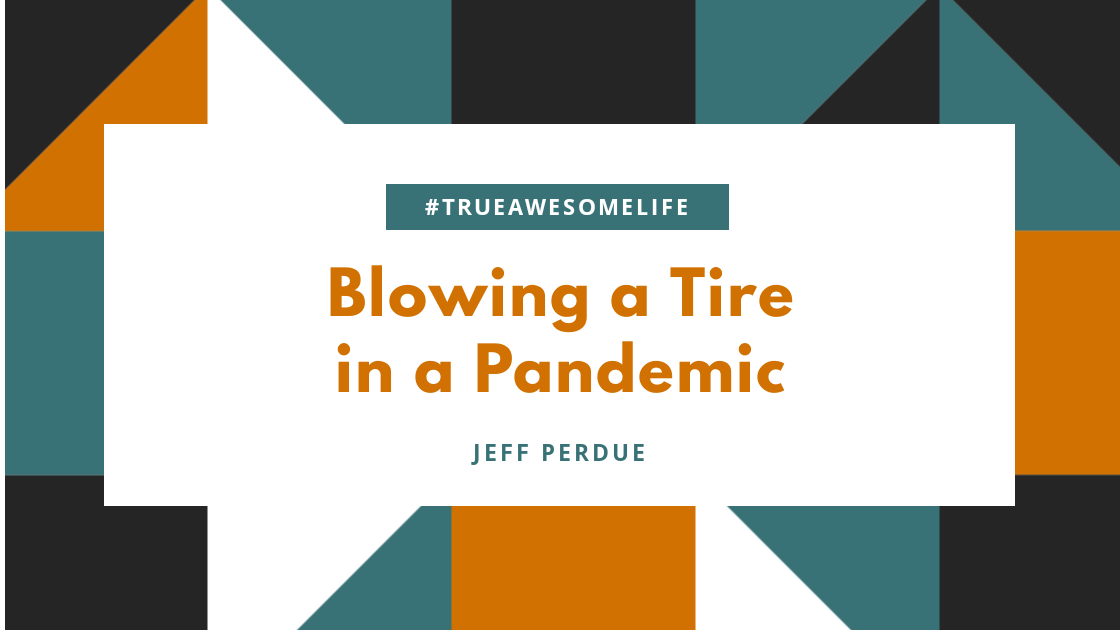 Blowing a tire during a Pandemic
