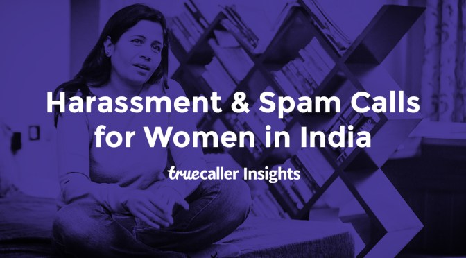Truecaller Insights: Understanding Impact of Harassment, Spam Calls & SMS for Women in India 2019