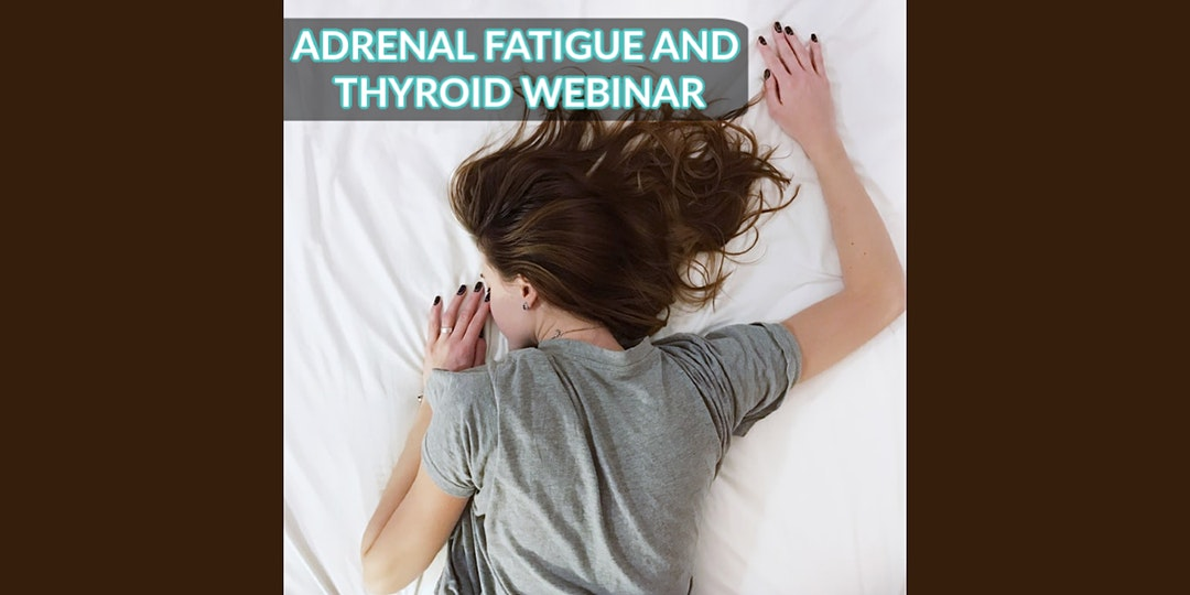 Adrenal Fatigue and Thyroid Webinar.