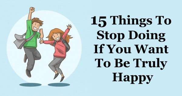 15 Things To Stop Doing If You Want To Be Truly Happy