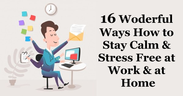 16 Ways How to Stay Calm and Stress Free at Work and at Home