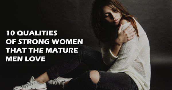 10 Qualities The Mature Men Can't Resist in Strong Women