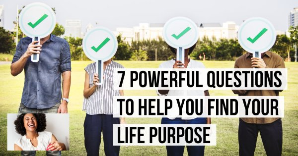 7 Powerful Questions to Help You Find The Purpose Of Your Life