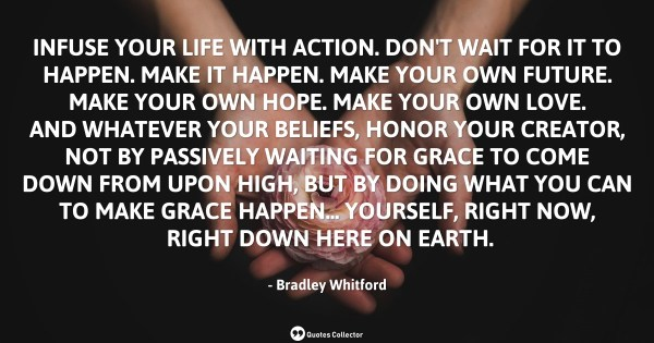 Infuse your life with action. Don't wait for it to happen. Make it happen. Make your own future. ...