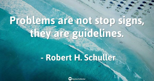 Problems are not stop signs, they are guidelines. – Robert H. Schuller