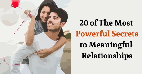 20 of The Most Powerful Secrets to Meaningful Relationships