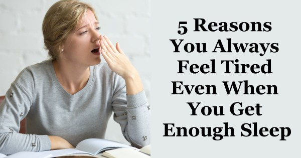 5 Reasons You Always Feel Tired Even When You Get Enough Sleep