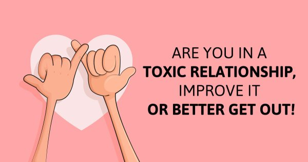 Are You In a Toxic Relationship, Improve It Or Better Get Out!