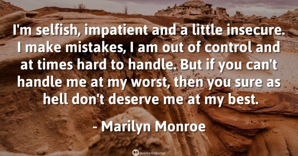 I'm selfish, impatient and a little insecure. I make mistakes, I am out of control and at times  ...