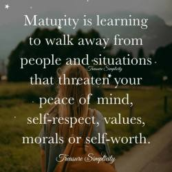 Maturity is learning to walk away …