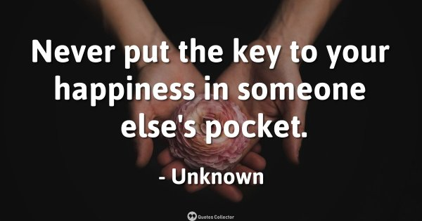 Never put the key to your happiness in someone else's pocket. – Unknown