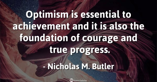 Optimism is essential to achievement and it is also the foundation of courage and true progress. ...