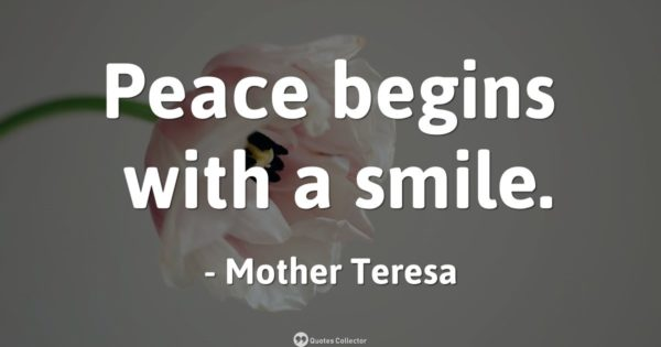 Peace begins with a smile. – Mother Teresa